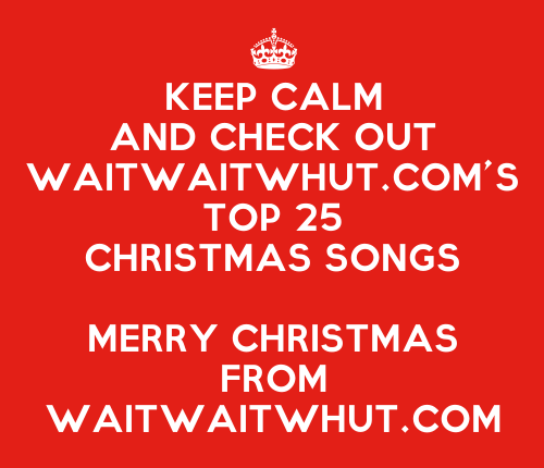 KeepCalmStudio.com-[Crown]-Keep-Calm-And-Check-Out-Waitwaitwhut-com-s-Top-25-Christmas-Songs-Merry-Christmas-From-Waitwaitwhut-com (3)